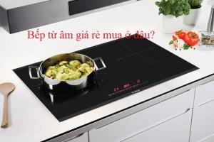 Bếp từ âm giá rẻ mua ở đâu?